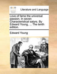 Love of Fame the Universal Passion. in Seven Characteristical Satyrs. by Edward Young, ... the Tenth Edition by Edward Young