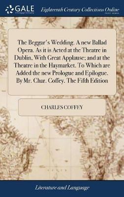 The Beggar's Wedding. a New Ballad Opera. as It Is Acted at the Theatre in Dublin, with Great Applause; And at the Theatre in the Haymarket. to Which Are Added the New Prologue and Epilogue. by Mr. Char. Coffey. the Fifth Edition by Charles Coffey image