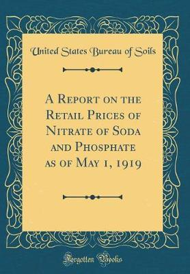 A Report on the Retail Prices of Nitrate of Soda and Phosphate as of May 1, 1919 (Classic Reprint) by United States Bureau of Soils
