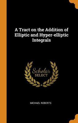 A Tract on the Addition of Elliptic and Hyper-Elliptic Integrals by Michael Roberts