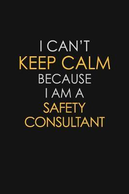 I Can't Keep Calm Because I Am A Safety Consultant by Blue Stone Publishers