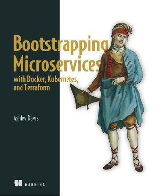 Bootstrapping Microservices with Docker, Kubernetes, and Terraform by Ashley Davis
