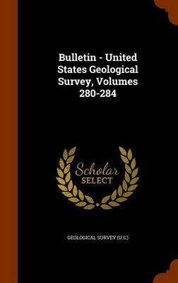 Bulletin - United States Geological Survey, Volumes 280-284 by Geological Survey (U.S.)