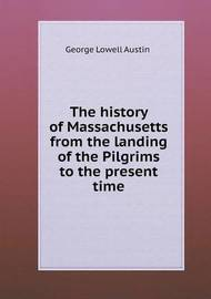 The History of Massachusetts from the Landing of the Pilgrims to the Present Time by George Lowell Austin