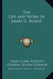 The Life and Work of James G. Blaine by General Selden Connor