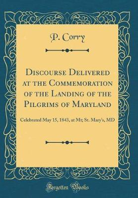 Discourse Delivered at the Commemoration of the Landing of the Pilgrims of Maryland by P Corry