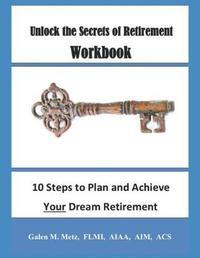 Unlock the Secrets of Retirement Workbook by Galen M Metz