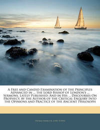 A Free and Candid Examination of the Principles Advanced in ... the Lord Bishop of London's ... Sermons, Lately Published: And in His ... Discourses on Prophecy. by the Author of the Critical Enquiry Into the Opinions and Practice of the Ancient Philosoph by John Towne