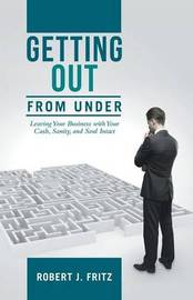 Getting Out from Under: Leaving Your Business with Your Cash, Sanity, and Soul Intact by Robert J Fritz