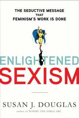 Enlightened Sexism: The Seductive Message That Feminism's Work Is Done by Professor Susan J Douglas