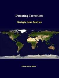 Defeating Terrorism: Strategic Issue Analyses by Colonel John R Martin