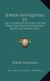 Jewish Antiquities V2: Or a Course of Lectures on the Three First Books of Godwin's Moses and Aaron (1766) by David Jennings