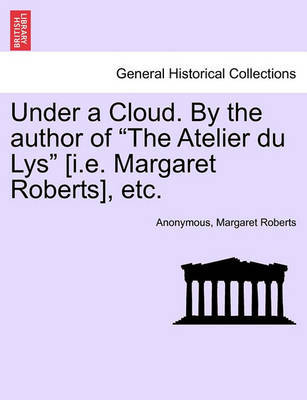 "Under a Cloud. by the Author of ""The Atelier Du Lys"" [I.E. Margaret Roberts], Etc. by * Anonymous image"