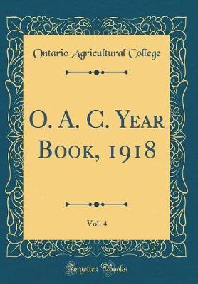 O. A. C. Year Book, 1918, Vol. 4 (Classic Reprint) by Ontario Agricultural College