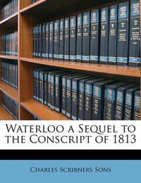 Waterloo a Sequel to the Conscript of 1813 by Charles Scribner's Sons