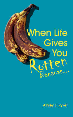 When Life Gives You Rotten Bananas... by Ashley E. Ryker