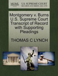 Montgomery V. Burns U.S. Supreme Court Transcript of Record with Supporting Pleadings by Thomas C Lynch
