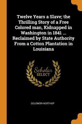 Twelve Years a Slave; The Thrilling Story of a Free Colored Man, Kidnapped in Washington in 1841 ... Reclaimed by State Authority from a Cotton Plantation in Louisiana by Solomon Northup