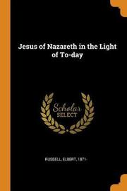 Jesus of Nazareth in the Light of To-Day by Elbert Russell