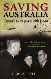 Saving Australia: Curtin's Secret Peace with Japan by Bob Wurth image