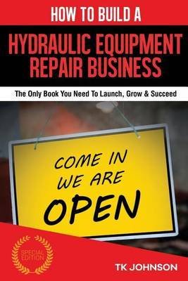 How to Build a Hydraulic Equipment Repair Business (Special Edition): The Only Book You Need to Launch, Grow & Succeed by T K Johnson