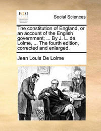 The Constitution of England, or an Account of the English Government; ... by J. L. de Lolme, ... the Fourth Edition, Corrected and Enlarged. by Jean Louis De Lolme