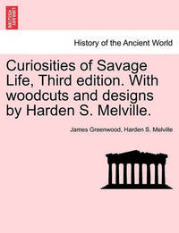 Curiosities of Savage Life, Third Edition. with Woodcuts and Designs by Harden S. Melville. by James Greenwood