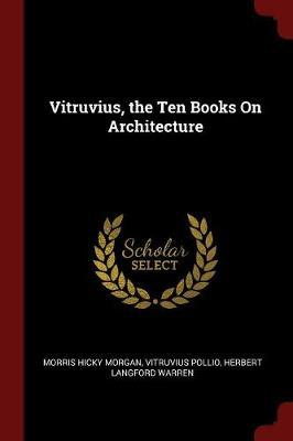 Vitruvius, the Ten Books on Architecture by Morris Hicky Morgan