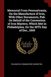 Memorial from Pennsylvania, on the Manufacture of Iron, with Other Documents, Pub. on Behalf of the Convention of Iron Masters, Which Met in Philadelphia, on the 20th Day of Dec., 1849 by Philadelphia Ironmasters' convention image