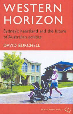 Western Horizon: Sydney's Heartland And The Future Of Austraian Politics by David Burchell
