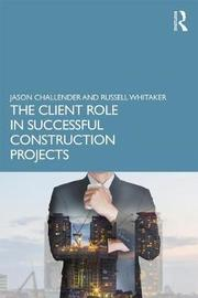 The Client Role in Successful Construction Projects by Jason Challender