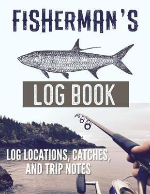 Fisherman's Log Book Log Locations, Catches, and Trip Notes by Christina Romero