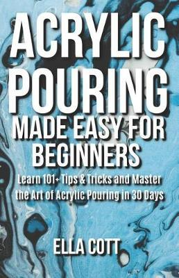 Acrylic Pouring Made Easy for Beginners by Ella Cott