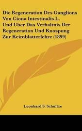 Die Regeneration Des Ganglions Von Ciona Intestinalis L. Und Uber Das Verhaltnis Der Regeneration Und Knospung Zur Keimblatterlehre (1899) by Leonhard S Schultze image
