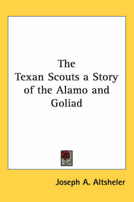 The Texan Scouts a Story of the Alamo and Goliad by Joseph A Altsheler