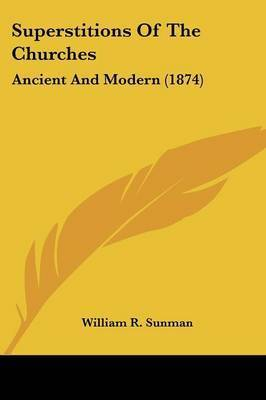 Superstitions Of The Churches: Ancient And Modern (1874) by William R Sunman