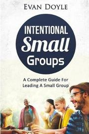 Intentional Small Groups by Mr Evan P Doyle