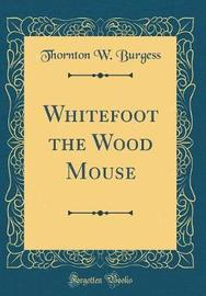 Whitefoot the Wood Mouse (Classic Reprint) by Thornton W.Burgess image