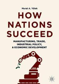 How Nations Succeed: Manufacturing, Trade, Industrial Policy, and Economic Development by Murat A Yulek