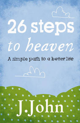 26 Steps to Heaven: A Simple Path to a Better Life by J John image