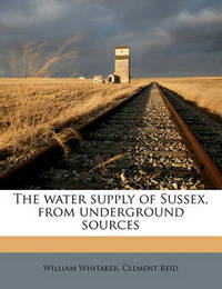 The Water Supply of Sussex, from Underground Sources by William Whitaker