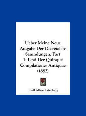 Ueber Meine Neue Ausgabe Der Decretalen-Sammlungen, Part 1: Und Der Quinque Compilationes Antiquae (1882) by Emil Albert Friedberg