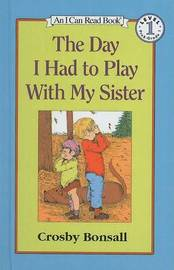 The Day I Had to Play with My Sister by Crosby Newell Bonsall