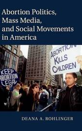 Abortion Politics, Mass Media, and Social Movements in America by Deana A. Rohlinger