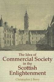 The Idea of Commercial Society in the Scottish Enlightenment by Christopher J Berry