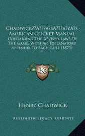Chadwicka Acentsacentsa A-Acentsa Acentss American Cricket Manual: Containing the Revised Laws of the Game, with an Explanatory Appendix to Each Rule (1873) by Henry Chadwick