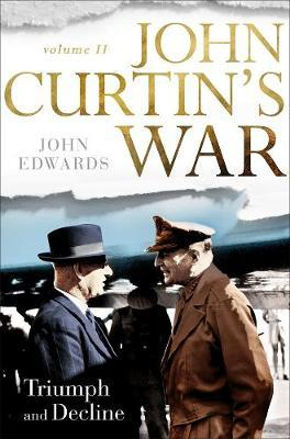 John Curtin's War Volume II: Triumph and Decline by John Edwards