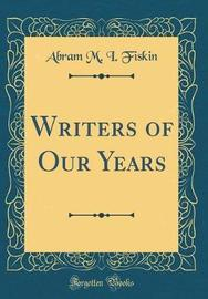 Writers of Our Years (Classic Reprint) by Abram M I Fiskin