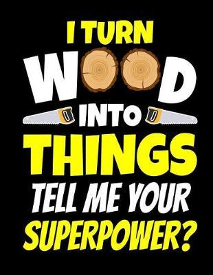 I Turn Wood Into Things Tell Me Your Superpower Notebook by Publishing Co