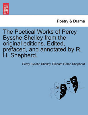 The Poetical Works of Percy Bysshe Shelley from the Original Editions. Edited, Prefaced, and Annotated by R. H. Shepherd. Large Paper Edition. Vol. I. by Percy Bysshe Shelley